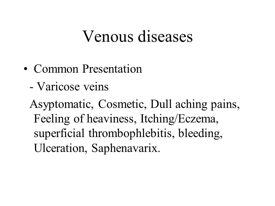 Venous diseases Common Presentation - Varicose veins Asyptomatic, Cosmetic, Dull aching pains, Feeling of heaviness, Itching/Eczema, superficial thrombophlebitis, bleeding, Ulceration, Saphenavarix.