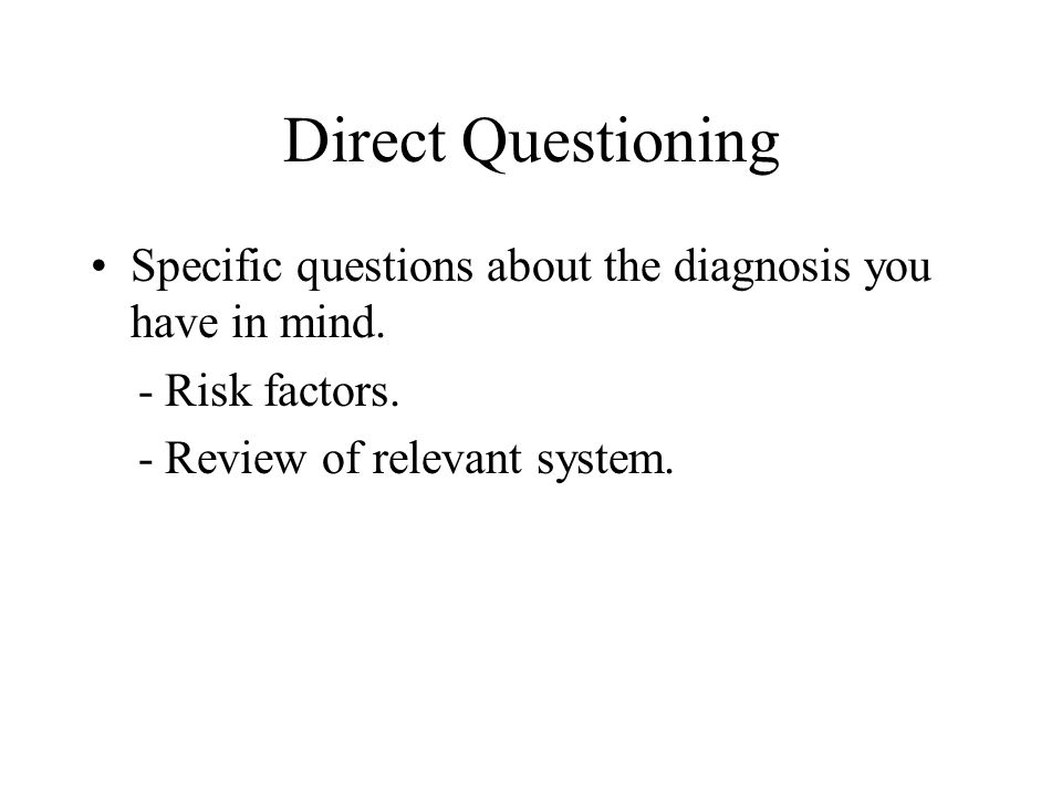 Direct Questioning Specific questions about the diagnosis you have in mind.