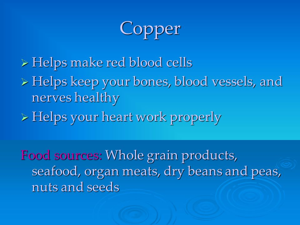 Copper  Helps make red blood cells  Helps keep your bones, blood vessels, and nerves healthy  Helps your heart work properly Food sources: Whole gr