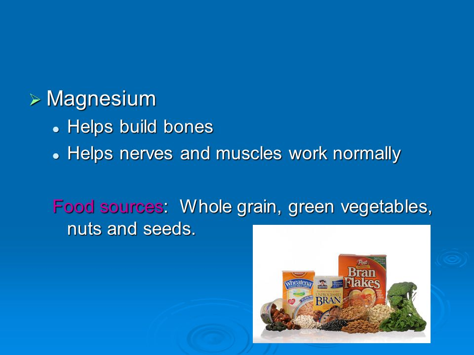  Magnesium Helps build bones Helps build bones Helps nerves and muscles work normally Helps nerves and muscles work normally Food sources: Whole grai