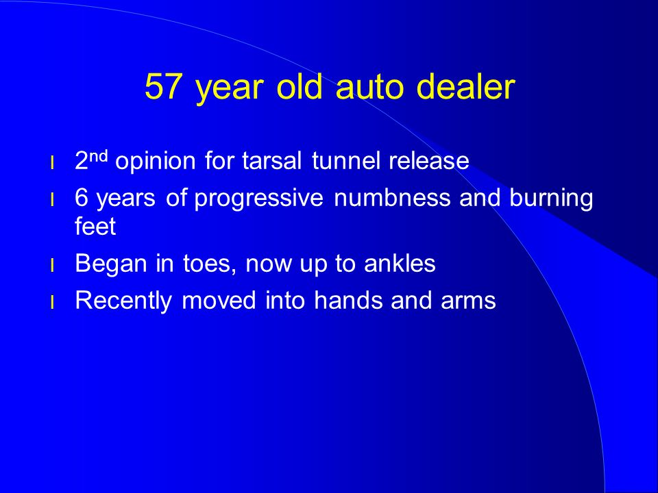 57 year old auto dealer l 2 nd opinion for tarsal tunnel release l 6 years of progressive numbness and burning feet l Began in toes, now up to ankles