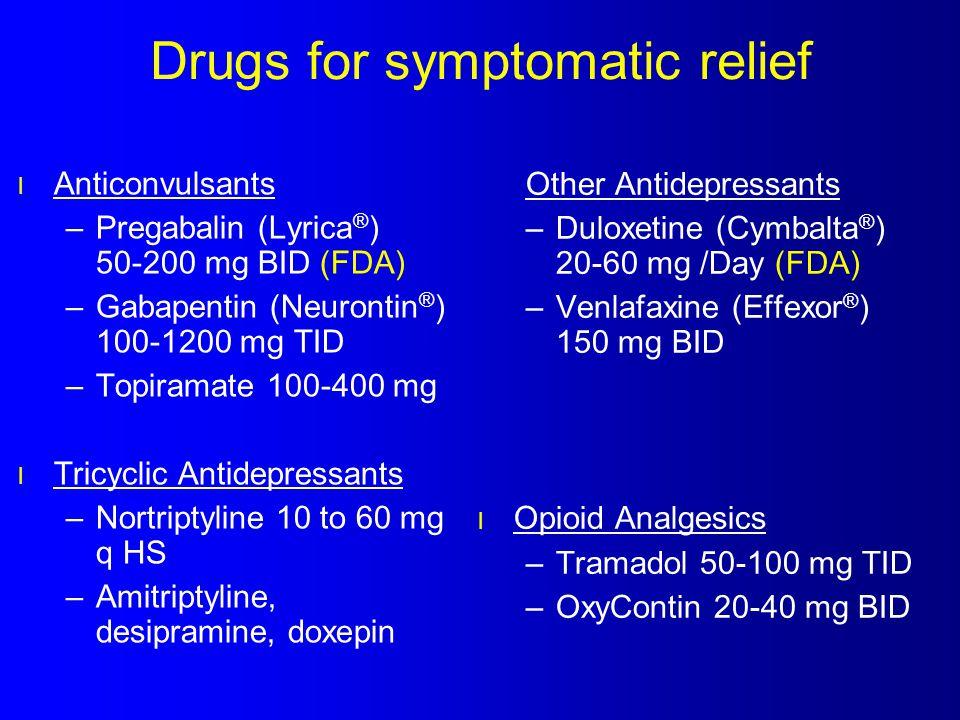 Drugs for symptomatic relief l Anticonvulsants –Pregabalin (Lyrica ® ) 50-200 mg BID (FDA) –Gabapentin (Neurontin ® ) 100-1200 mg TID –Topiramate 100-