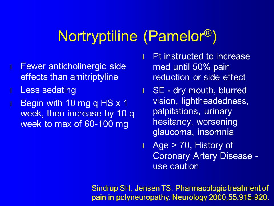 Nortryptiline (Pamelor ® ) l Fewer anticholinergic side effects than amitriptyline l Less sedating l Begin with 10 mg q HS x 1 week, then increase by