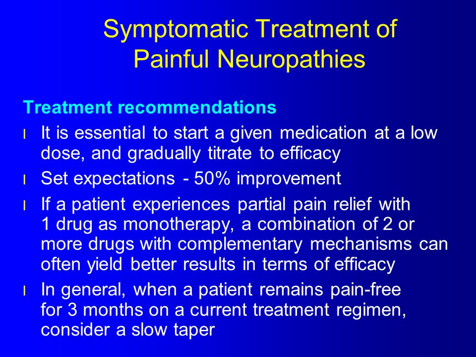 Symptomatic Treatment of Painful Neuropathies Treatment recommendations l It is essential to start a given medication at a low dose, and gradually tit