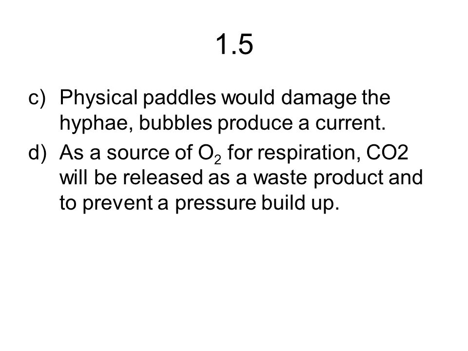 1.5 c)Physical paddles would damage the hyphae, bubbles produce a current.