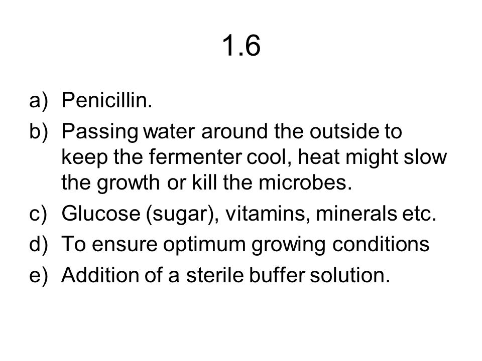 1.6 a)Penicillin. b)Passing water around the outside to keep the fermenter cool, heat might slow the growth or kill the microbes. c)Glucose (sugar), v