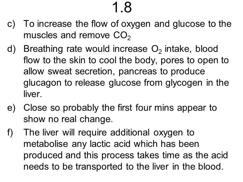 1.8 c)To increase the flow of oxygen and glucose to the muscles and remove CO 2 d)Breathing rate would increase O 2 intake, blood flow to the skin to cool the body, pores to open to allow sweat secretion, pancreas to produce glucagon to release glucose from glycogen in the liver.