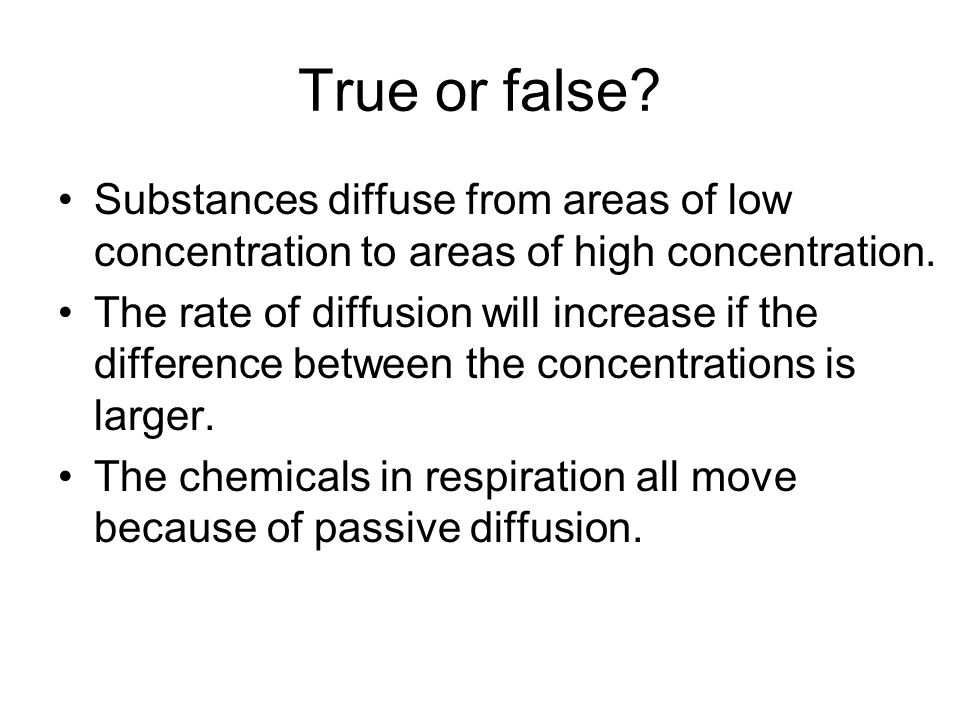 True or false. Substances diffuse from areas of low concentration to areas of high concentration.