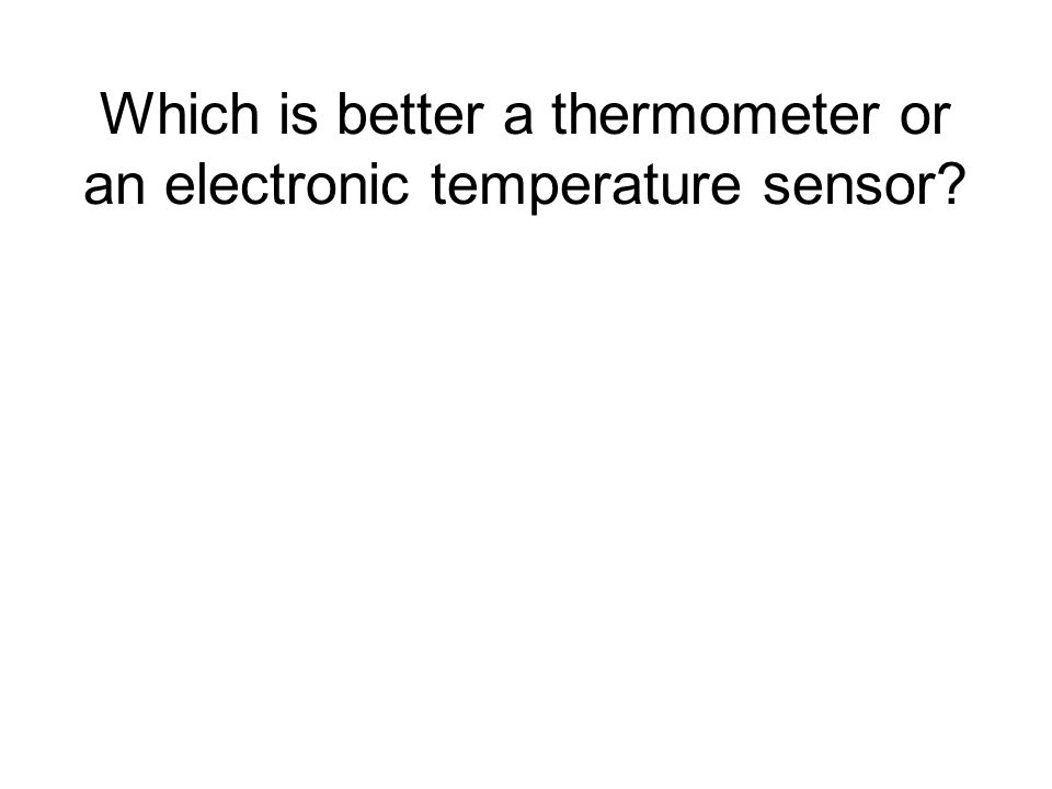Which is better a thermometer or an electronic temperature sensor?