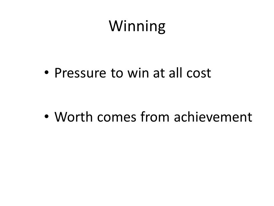 Winning Pressure to win at all cost Worth comes from achievement