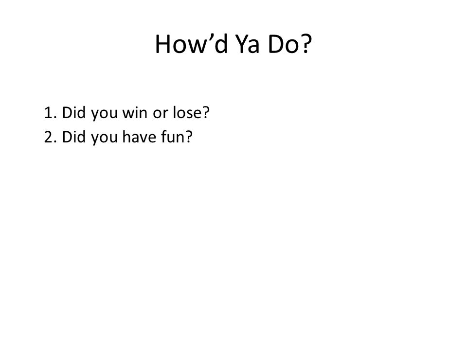 How'd Ya Do? 1. Did you win or lose? 2. Did you have fun?