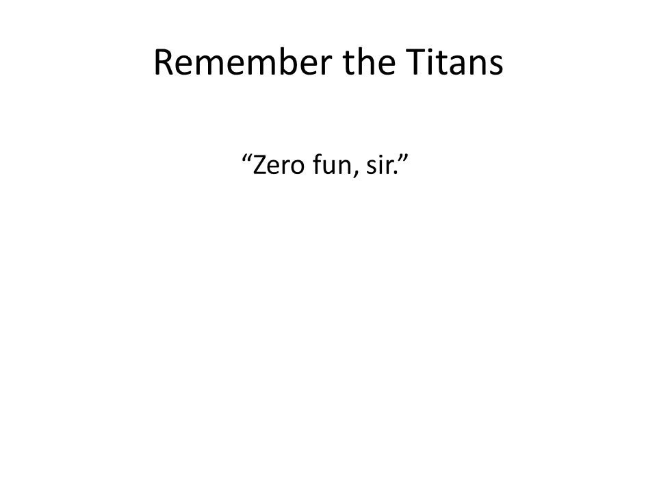 Remember the Titans Zero fun, sir.