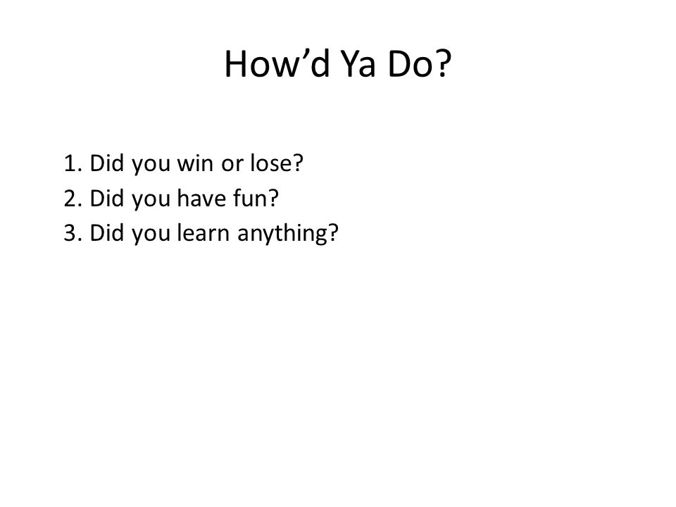 How'd Ya Do 1. Did you win or lose 2. Did you have fun 3. Did you learn anything