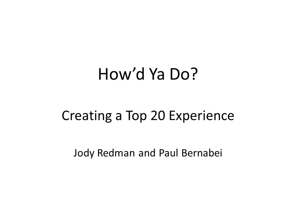How'd Ya Do Creating a Top 20 Experience Jody Redman and Paul Bernabei