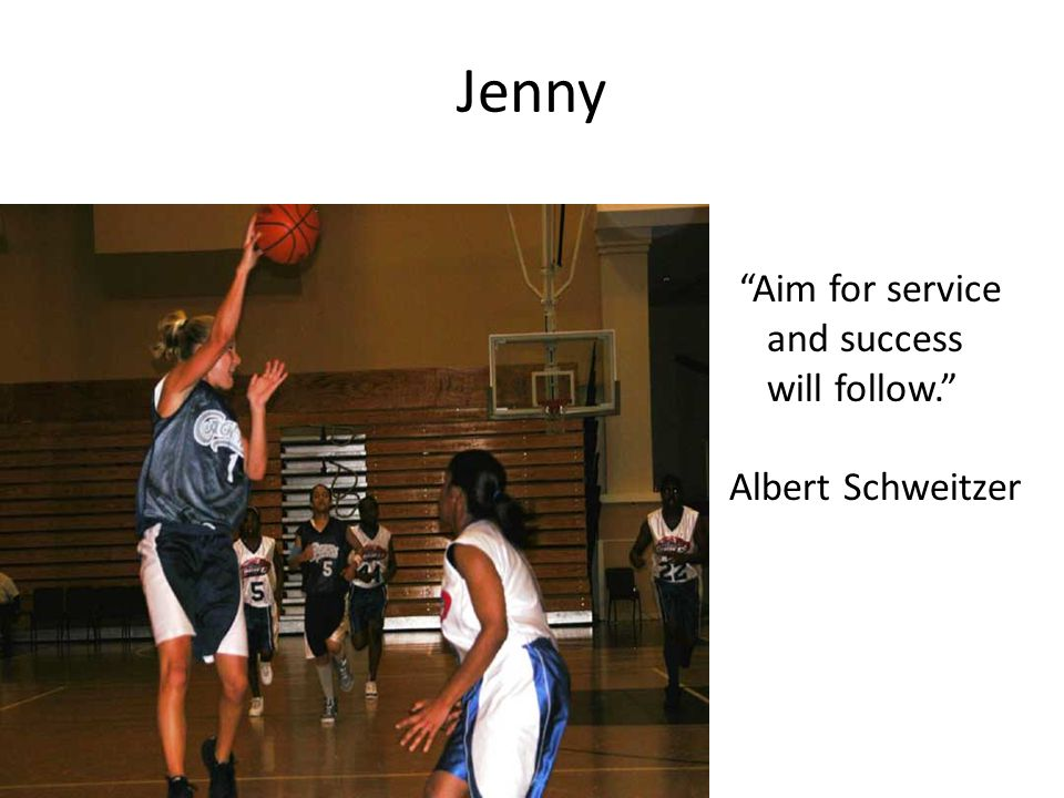 Jenny Aim for service and success will follow. Albert Schweitzer