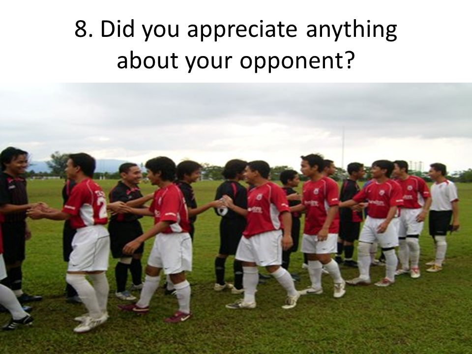 8. Did you appreciate anything about your opponent