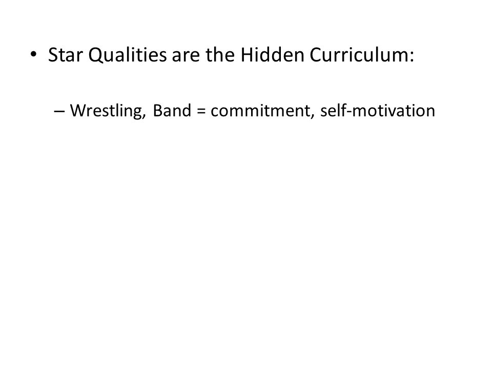 Star Qualities are the Hidden Curriculum: – Wrestling, Band = commitment, self-motivation