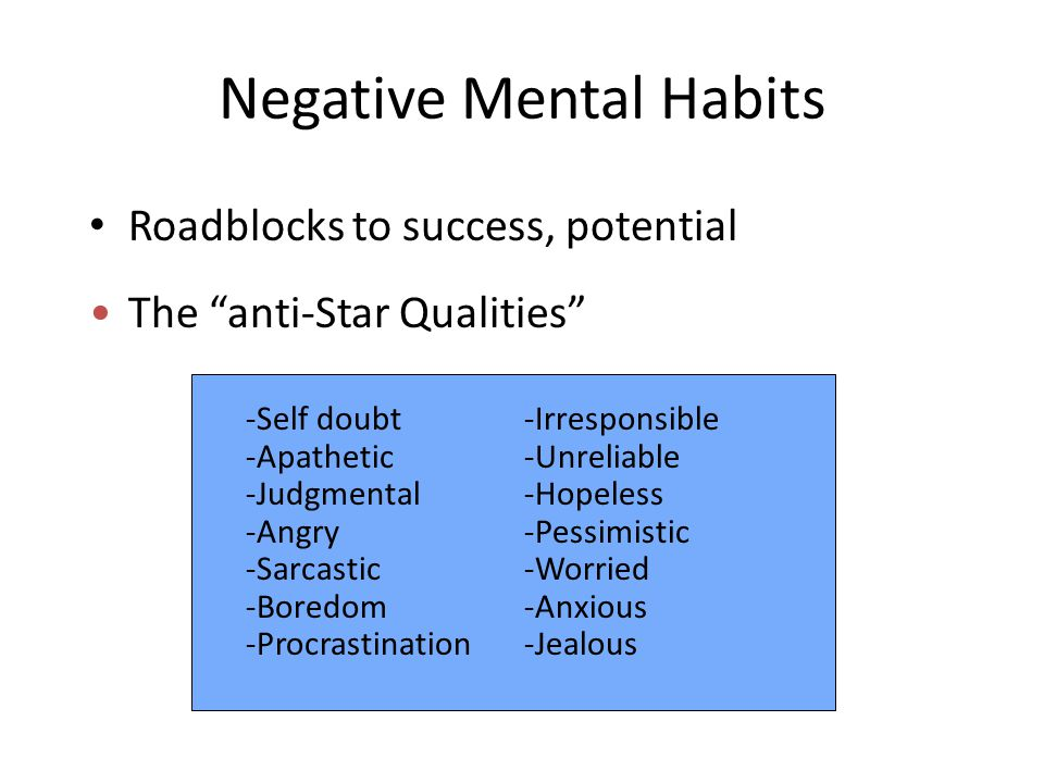 Negative Mental Habits Roadblocks to success, potential The anti-Star Qualities -Self doubt -Apathetic -Judgmental -Angry -Sarcastic -Boredom -Procrastination -Irresponsible -Unreliable -Hopeless -Pessimistic -Worried -Anxious -Jealous