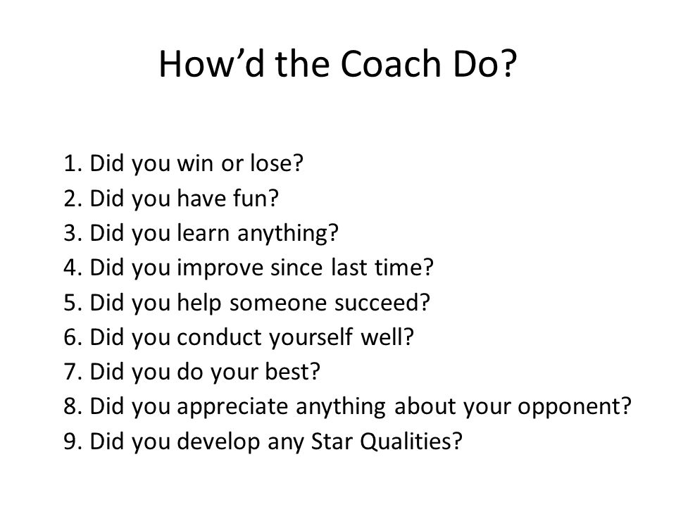 How'd the Coach Do. 1. Did you win or lose. 2. Did you have fun.