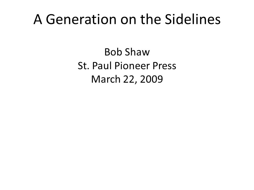A Generation on the Sidelines Bob Shaw St. Paul Pioneer Press March 22, 2009