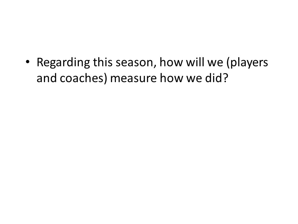 Regarding this season, how will we (players and coaches) measure how we did