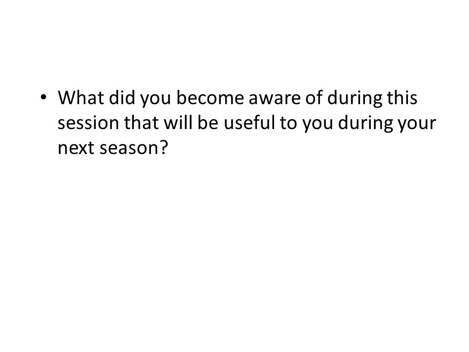 What did you become aware of during this session that will be useful to you during your next season