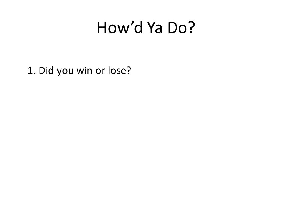 1. Did you win or lose