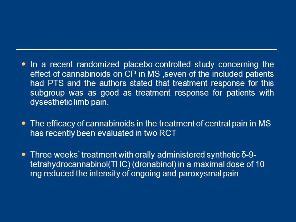 In a recent randomized placebo-controlled study concerning the effect of cannabinoids on CP in MS,seven of the included patients had PTS and the authors stated that treatment response for this subgroup was as good as treatment response for patients with dysesthetic limb pain.