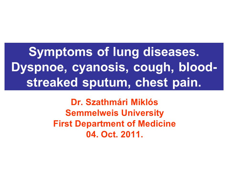 Symptoms of lung diseases. Dyspnoe, cyanosis, cough, blood- streaked sputum, chest pain.