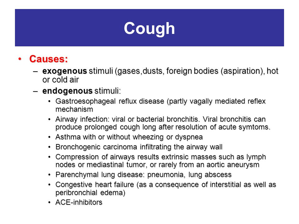 Cough Causes:Causes: –exogenous stimuli (gases,dusts, foreign bodies (aspiration), hot or cold air –endogenous stimuli: Gastroesophageal reflux diseas