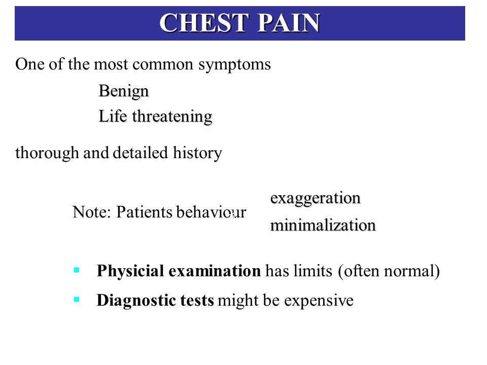CHEST PAIN One of the most common symptoms thorough and detailed history Note: Patients behaviour  Physicial examination has limits (often normal)  Diagnostic tests might be expensive Benign Life threatening exaggerationminimalization