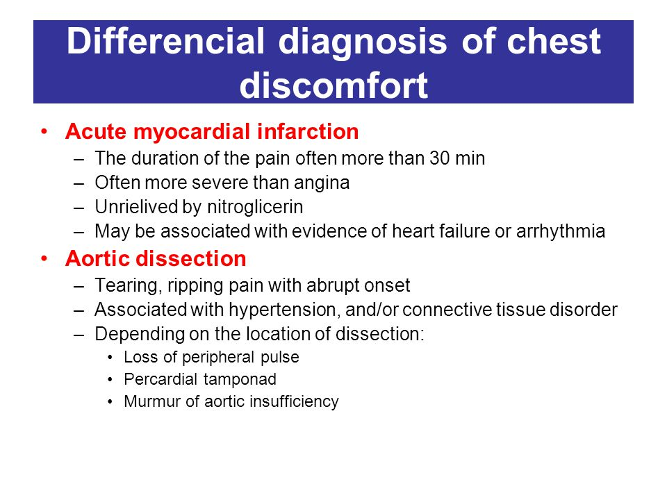 Differencial diagnosis of chest discomfort Acute myocardial infarction –The duration of the pain often more than 30 min –Often more severe than angina –Unrielived by nitroglicerin –May be associated with evidence of heart failure or arrhythmia Aortic dissection –Tearing, ripping pain with abrupt onset –Associated with hypertension, and/or connective tissue disorder –Depending on the location of dissection: Loss of peripheral pulse Percardial tamponad Murmur of aortic insufficiency