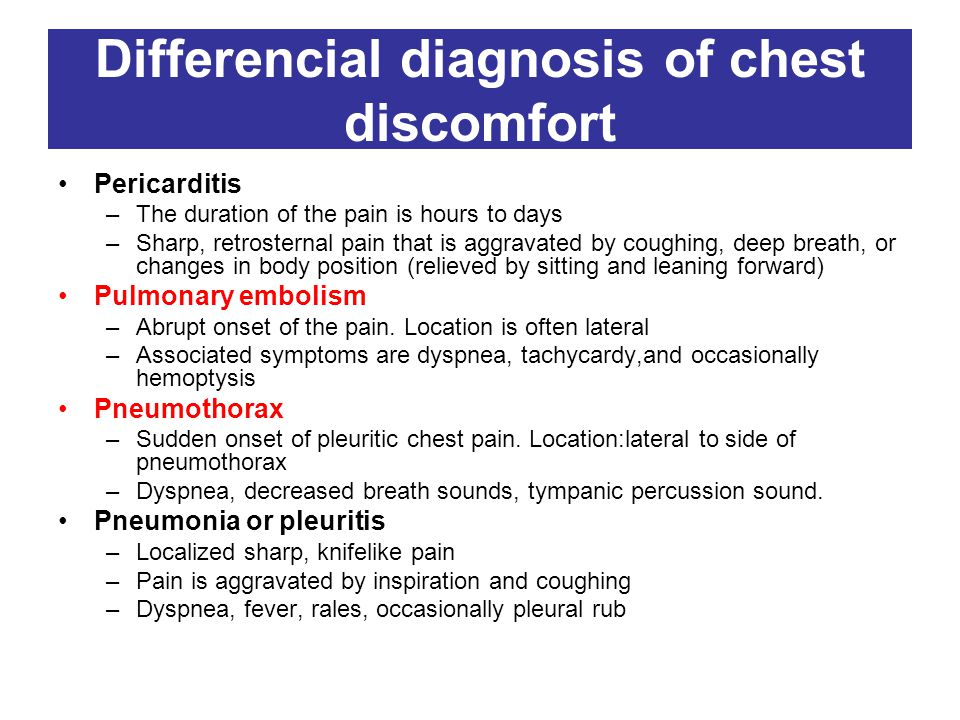 Differencial diagnosis of chest discomfort Pericarditis –The duration of the pain is hours to days –Sharp, retrosternal pain that is aggravated by coughing, deep breath, or changes in body position (relieved by sitting and leaning forward) Pulmonary embolism –Abrupt onset of the pain.