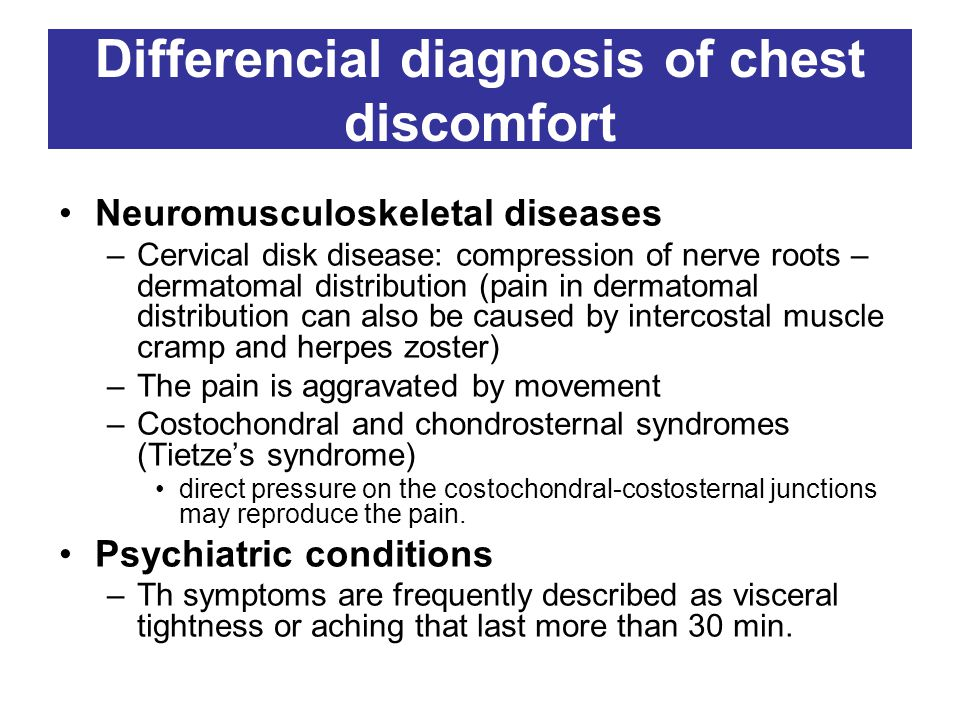 Differencial diagnosis of chest discomfort Neuromusculoskeletal diseases –Cervical disk disease: compression of nerve roots – dermatomal distribution (pain in dermatomal distribution can also be caused by intercostal muscle cramp and herpes zoster) –The pain is aggravated by movement –Costochondral and chondrosternal syndromes (Tietze's syndrome) direct pressure on the costochondral-costosternal junctions may reproduce the pain.