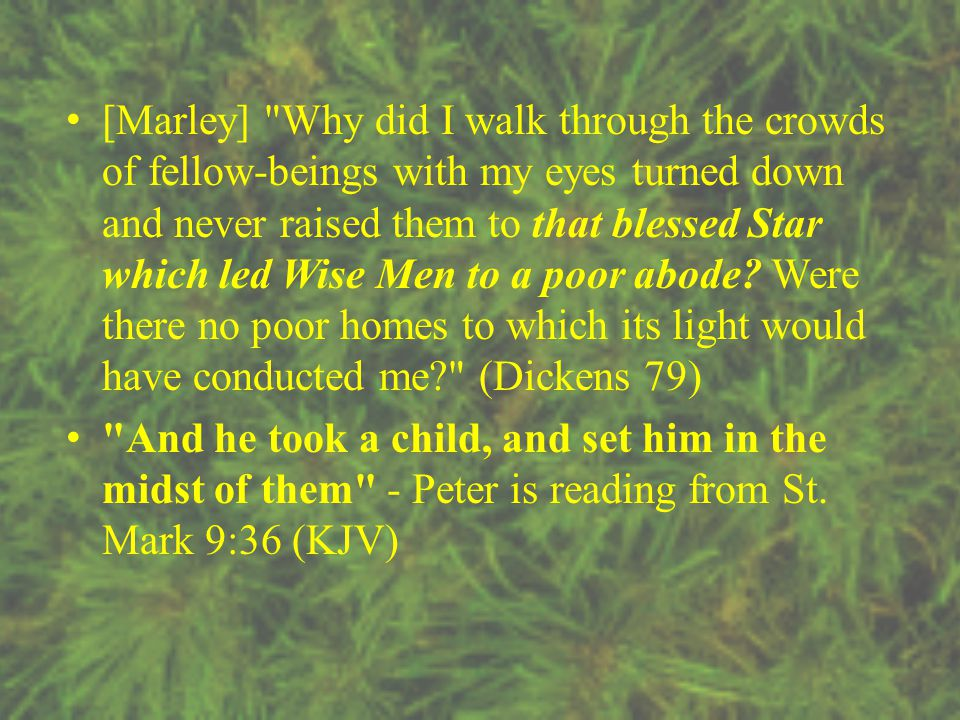 [Marley] Why did I walk through the crowds of fellow-beings with my eyes turned down and never raised them to that blessed Star which led Wise Men to a poor abode.