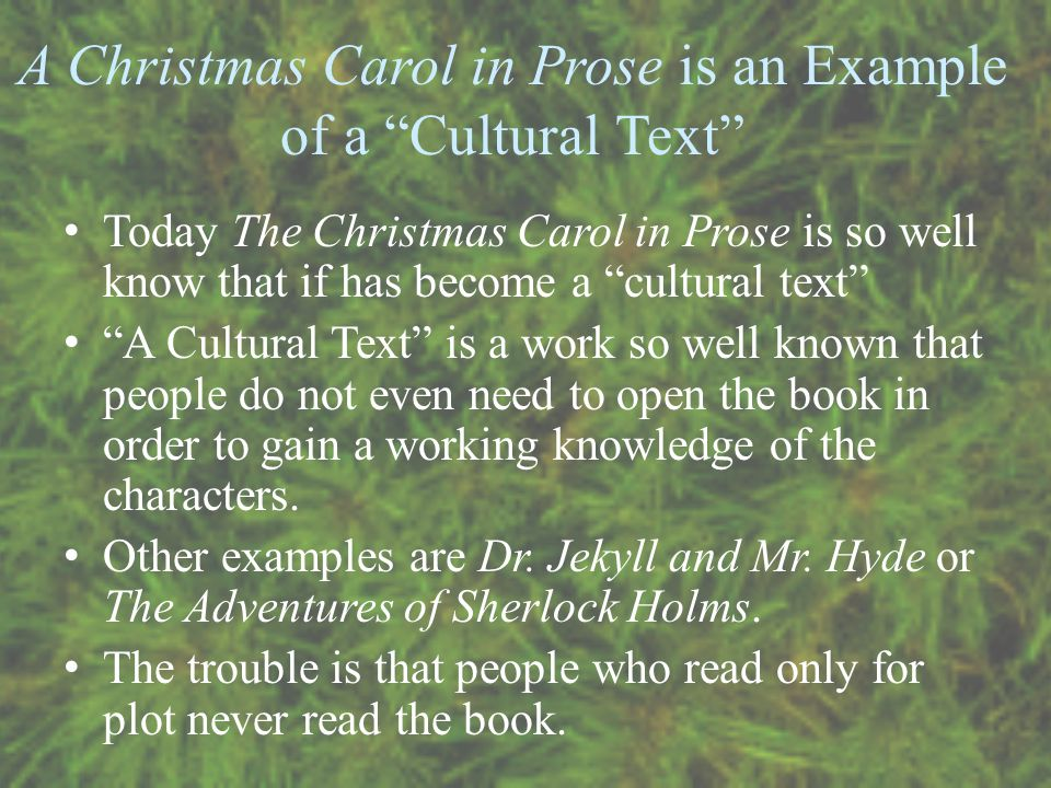 A Christmas Carol in Prose is an Example of a Cultural Text Today The Christmas Carol in Prose is so well know that if has become a cultural text A Cultural Text is a work so well known that people do not even need to open the book in order to gain a working knowledge of the characters.