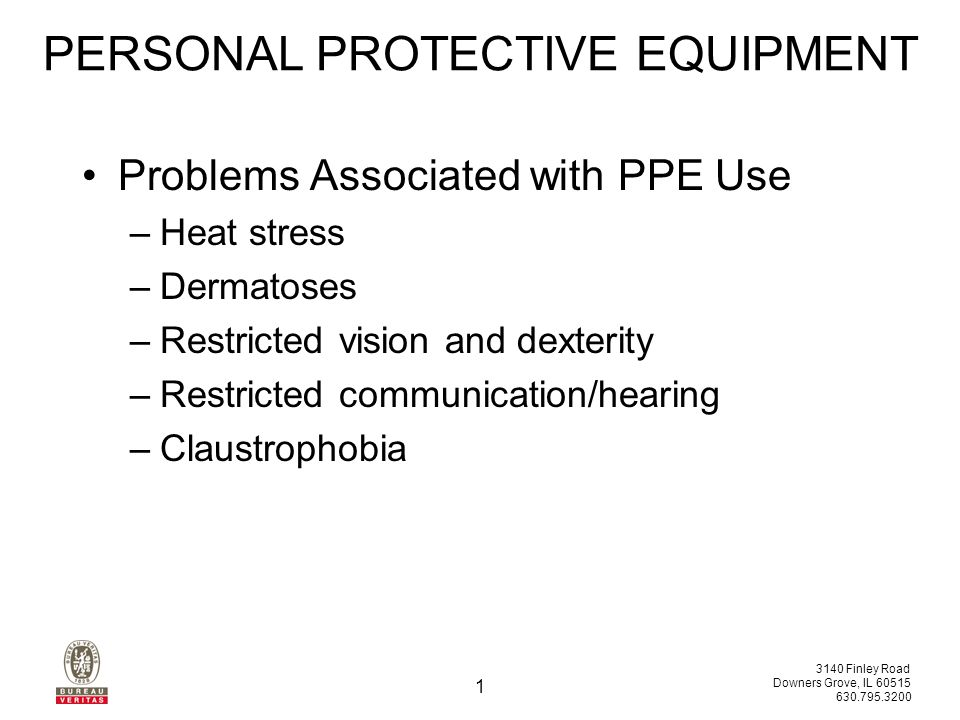 3140 Finley Road Downers Grove, IL 60515 630.795.3200 1 Problems Associated with PPE Use –Heat stress –Dermatoses –Restricted vision and dexterity –Restricted communication/hearing –Claustrophobia PERSONAL PROTECTIVE EQUIPMENT