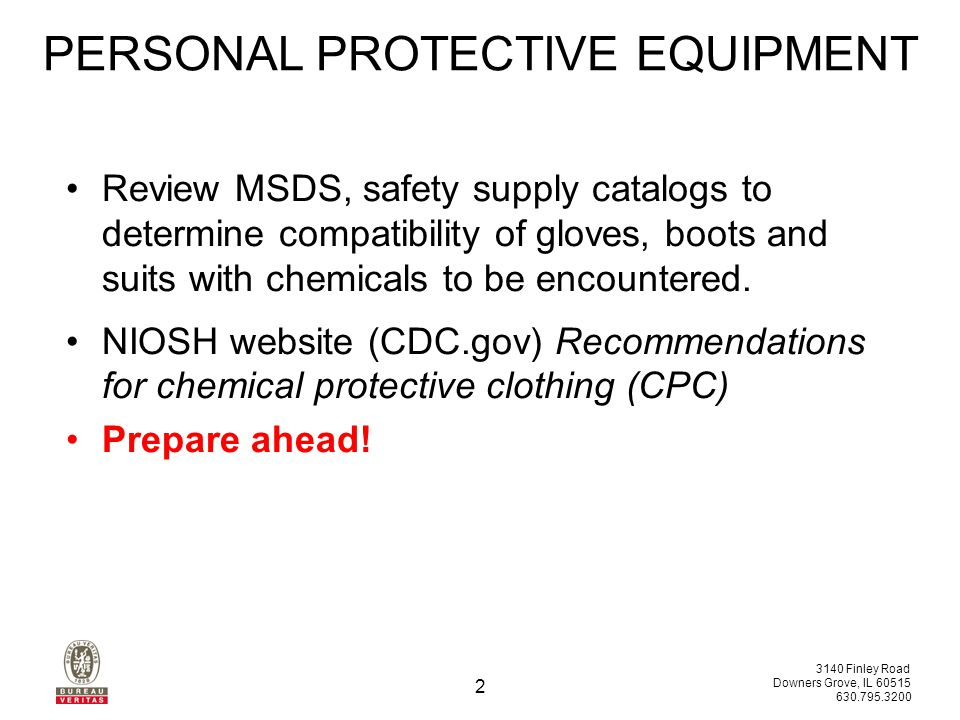 3140 Finley Road Downers Grove, IL 60515 630.795.3200 2 Review MSDS, safety supply catalogs to determine compatibility of gloves, boots and suits with chemicals to be encountered.