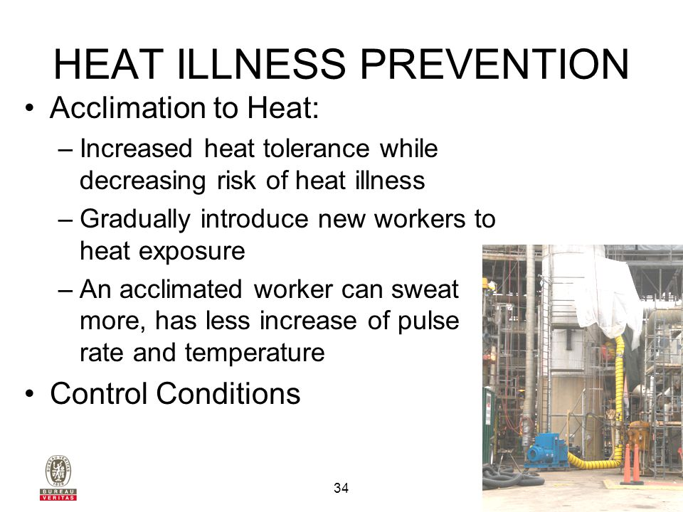 3140 Finley Road Downers Grove, IL 60515 630.795.3200 33 HEAT ILLNESS PREVENTION Acclimated workers have good sweating ability and their sweat contains only small amounts of salt – less extra salt is needed.