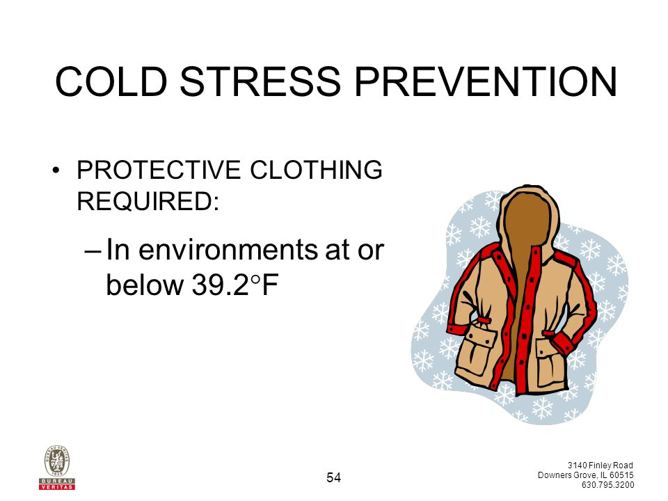 3140 Finley Road Downers Grove, IL 60515 630.795.3200 53 COLD STRESS PREVENTION HAND PROTECTION REQUIRED: –If dexterity is not required, gloves should be used: For sedentary work below 60.8°F For light work below 39.2°F For moderate work below 19.4°F