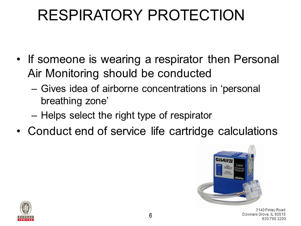 3140 Finley Road Downers Grove, IL 60515 630.795.3200 6 RESPIRATORY PROTECTION If someone is wearing a respirator then Personal Air Monitoring should be conducted –Gives idea of airborne concentrations in 'personal breathing zone' –Helps select the right type of respirator Conduct end of service life cartridge calculations