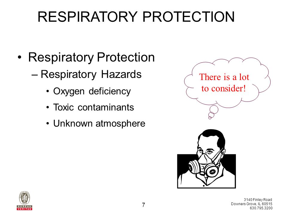 3140 Finley Road Downers Grove, IL 60515 630.795.3200 7 RESPIRATORY PROTECTION Respiratory Protection –Respiratory Hazards Oxygen deficiency Toxic contaminants Unknown atmosphere There is a lot to consider!