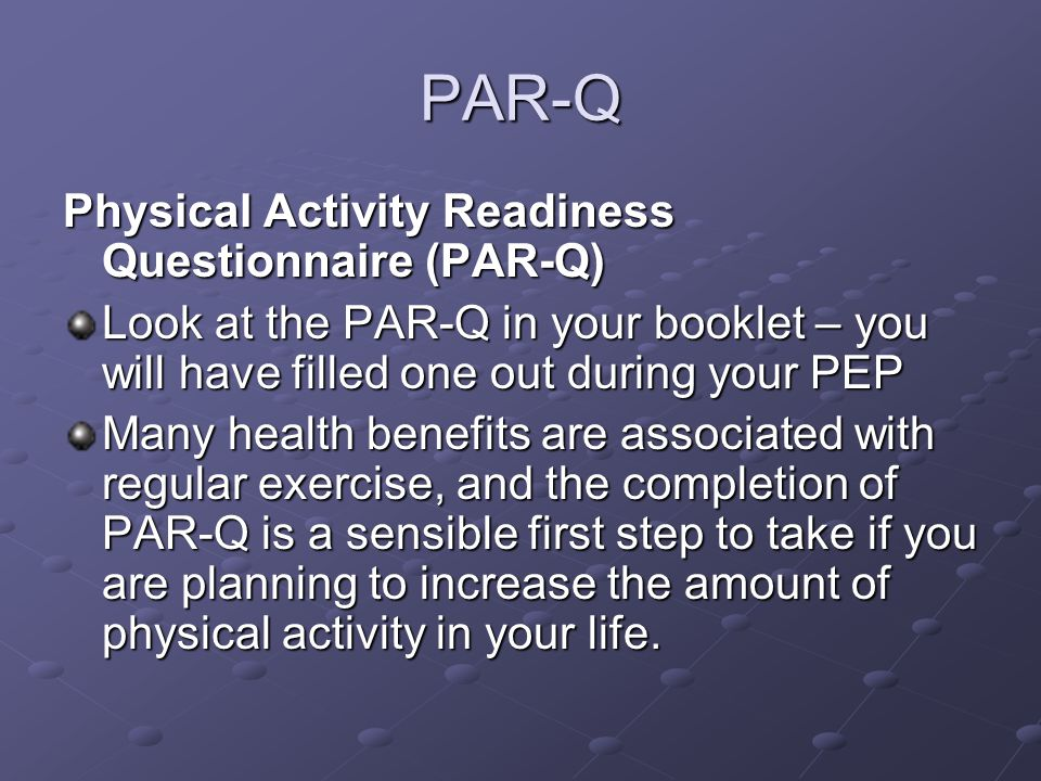 PAR-Q Physical Activity Readiness Questionnaire (PAR-Q) Look at the PAR-Q in your booklet – you will have filled one out during your PEP Many health benefits are associated with regular exercise, and the completion of PAR-Q is a sensible first step to take if you are planning to increase the amount of physical activity in your life.