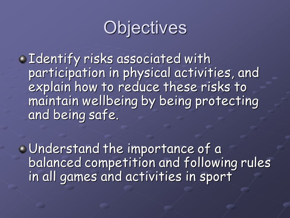 Objectives Identify risks associated with participation in physical activities, and explain how to reduce these risks to maintain wellbeing by being protecting and being safe.
