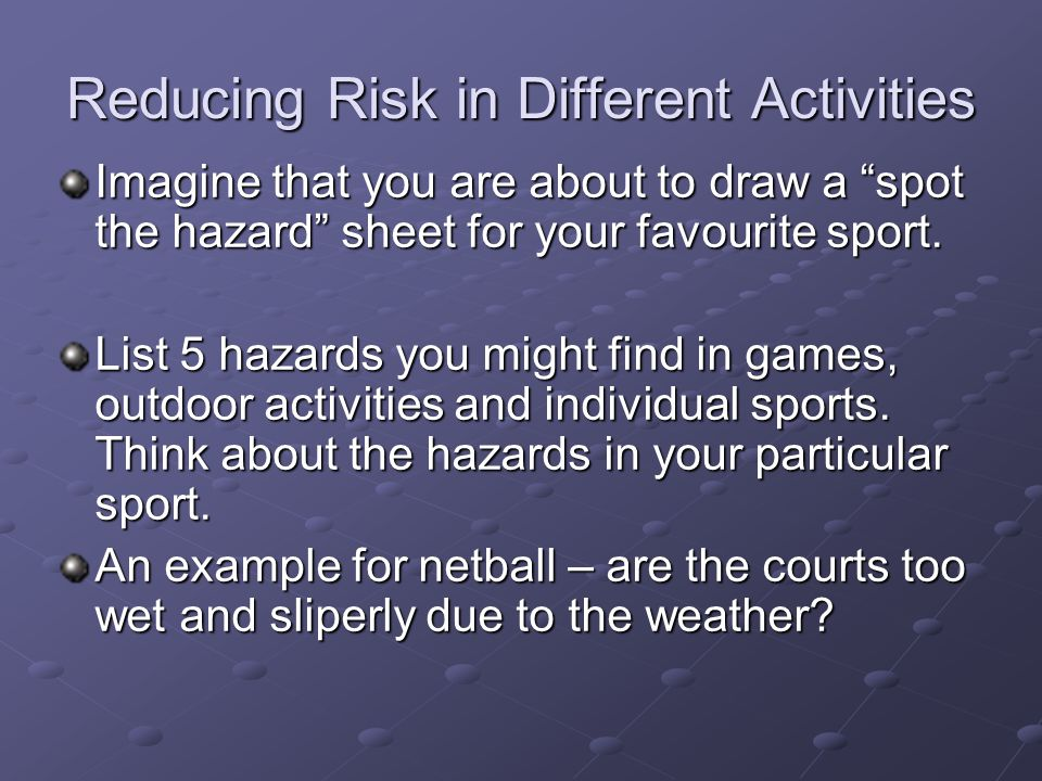 Reducing Risk in Different Activities Imagine that you are about to draw a spot the hazard sheet for your favourite sport.