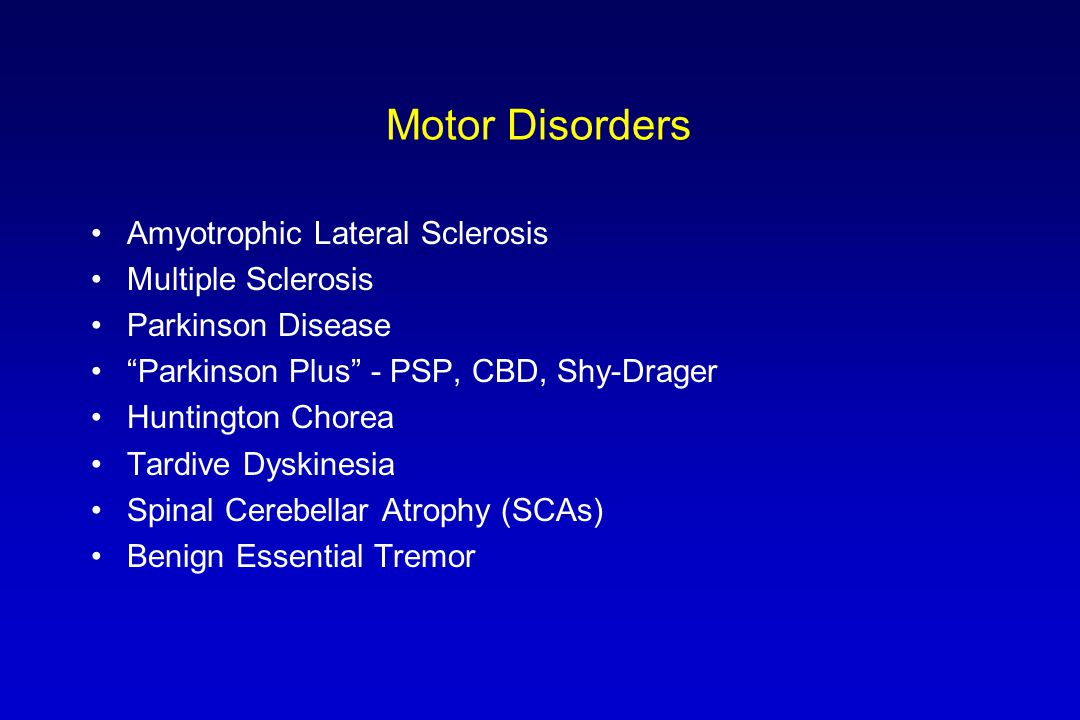 "Motor Disorders Amyotrophic Lateral Sclerosis Multiple Sclerosis Parkinson Disease ""Parkinson Plus"" - PSP, CBD, Shy-Drager Huntington Chorea Tardive D"