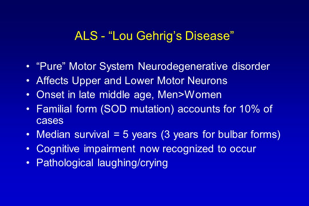 "ALS - ""Lou Gehrig's Disease"" ""Pure"" Motor System Neurodegenerative disorder Affects Upper and Lower Motor Neurons Onset in late middle age, Men>Women"