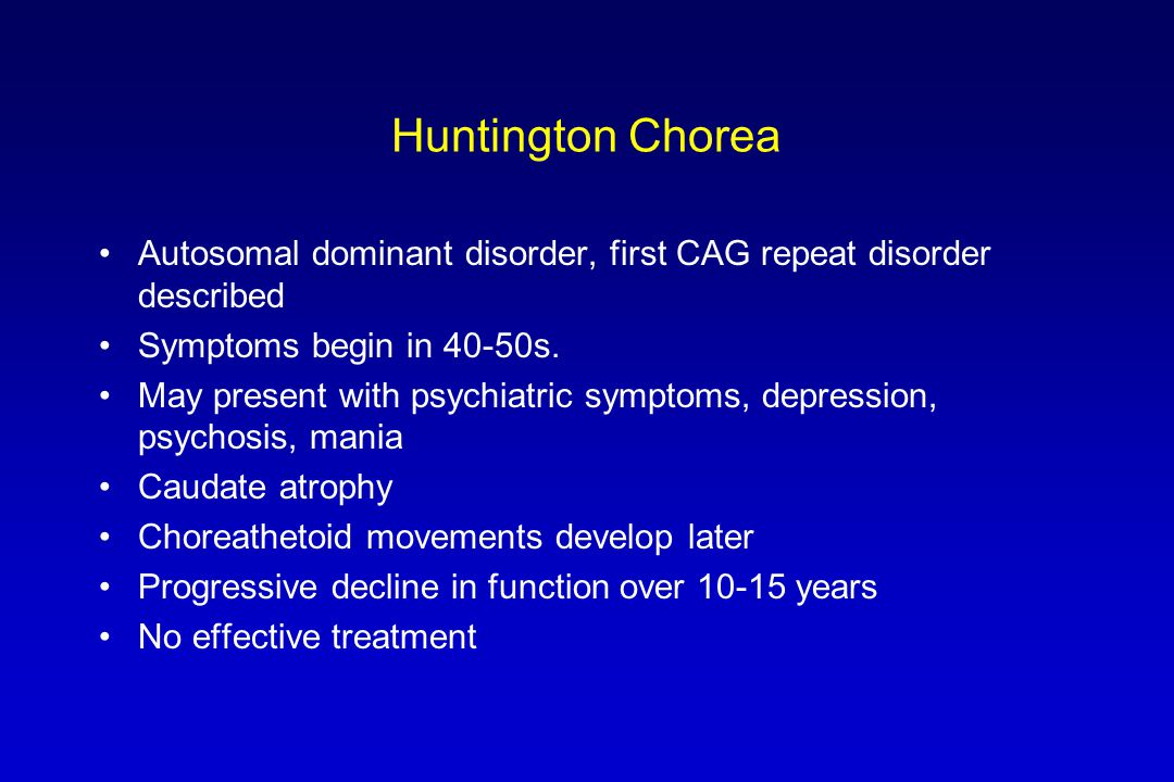Huntington Chorea Autosomal dominant disorder, first CAG repeat disorder described Symptoms begin in 40-50s. May present with psychiatric symptoms, de
