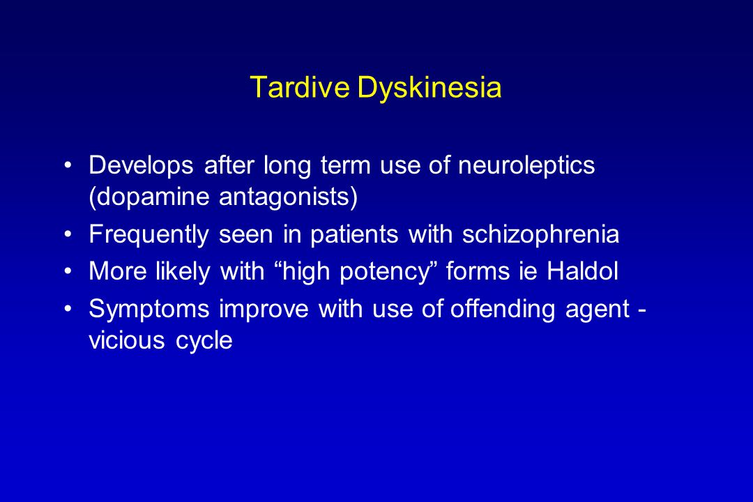 Tardive Dyskinesia Develops after long term use of neuroleptics (dopamine antagonists) Frequently seen in patients with schizophrenia More likely with