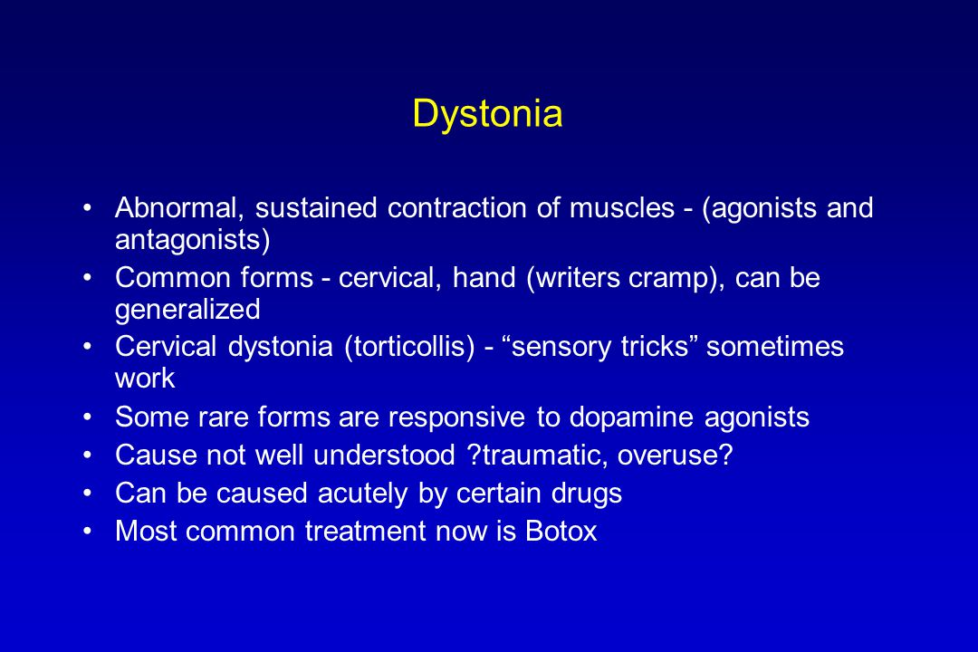 Dystonia Abnormal, sustained contraction of muscles - (agonists and antagonists) Common forms - cervical, hand (writers cramp), can be generalized Cer